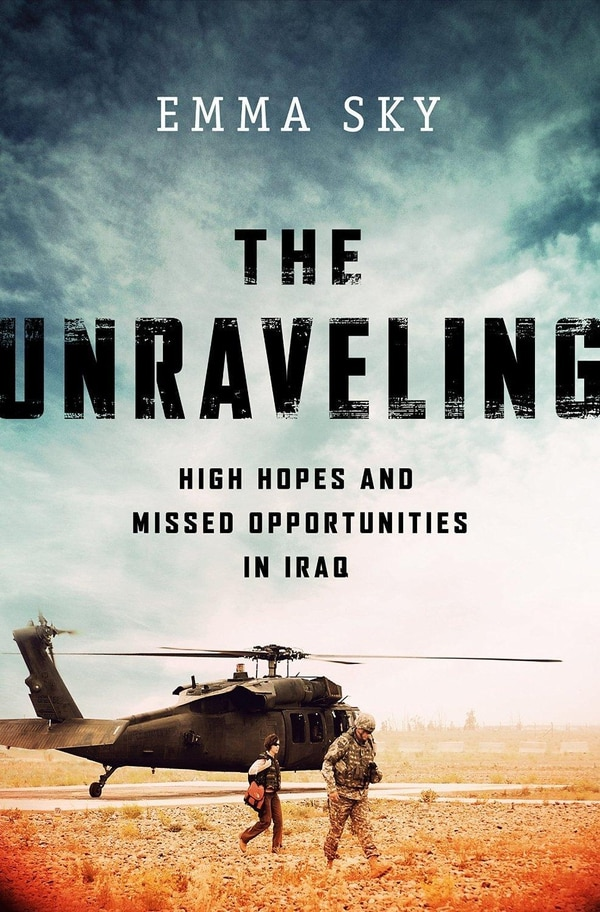 """""""The Unraveling: High Hopes and Missed Opportunities in Iraq"""" by Emma Sky"""