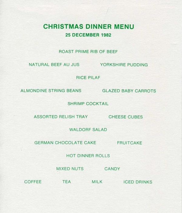 Christmas Dinner Menu, 25 December 1982, Roast Prime Rib of Beef, Natural Beef Au Jus, Yorkshire Pudding, Rice Pilaf, Almondine String Beans, Glazed Baby Carrots, Shrimp Cocktail, Assorted Relish Tray, Cheese Cubes, Waldorf Salad, German Chocolate Cake, Fruitcake, Hot Dinner Rolls, Mixed Nuts, Candy, Coffee, Tea, Milk, Iced Drinks.
