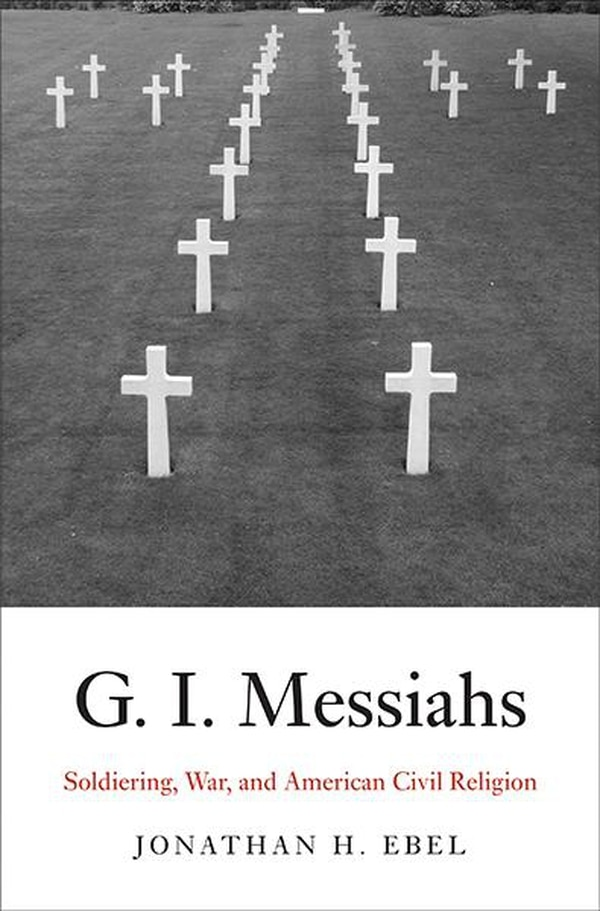 G.I. Messiahs: Soldiering, War, and American Civil Religion by Jonathan H. Ebel, Yale