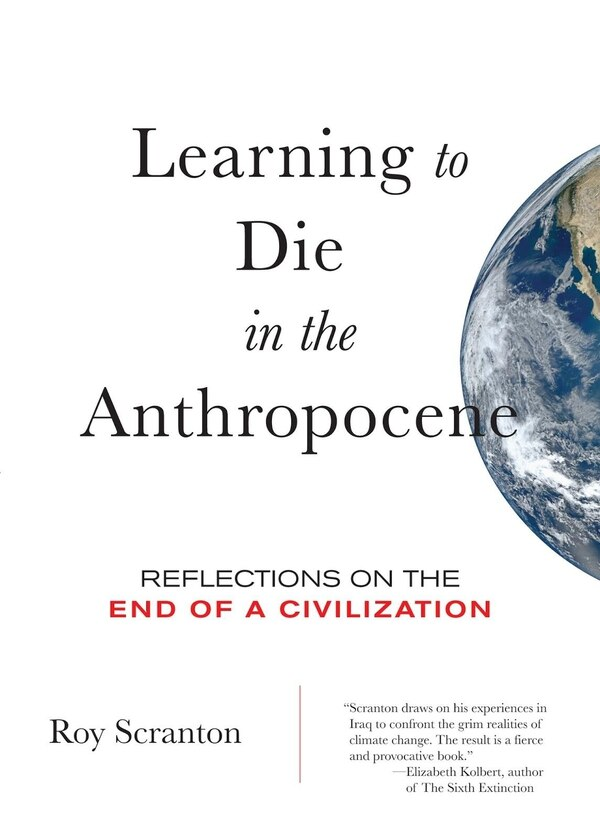 Learning to Die in the Anthropocene: Reflections on the End of a Civilization by Roy Scranton, City Lights Books
