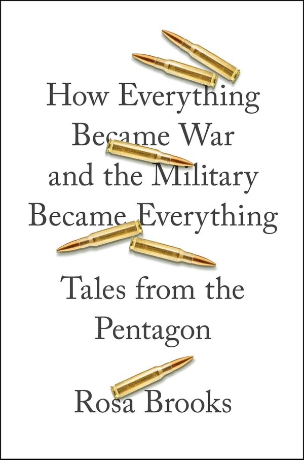 ÒHow Everything Became War and the Military Became Everything: Tales from the PentagonÓ by Rosa Brooks, Simon & Schuster, 448 pages, $30