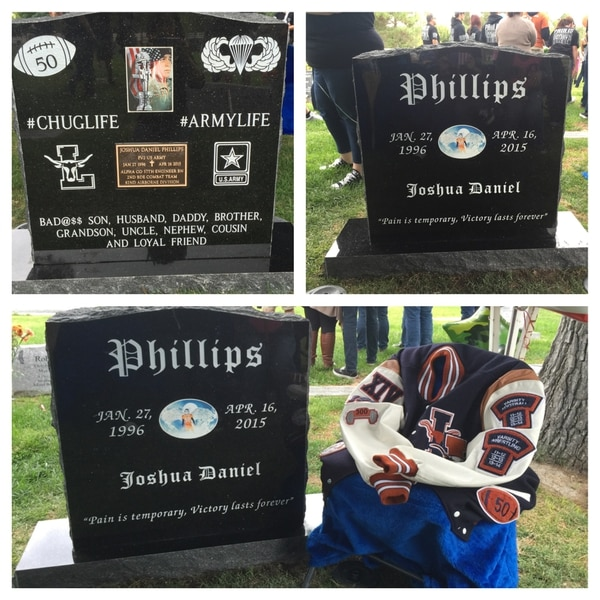 Courtesy of Jamie Diedrich Phillips is the front of the headstone The football and airborne wings is the backside. I brought his lettermans jacket to replicate him sitting there during his headstone reveal ceremony. His headstone was placed Oct 16 2015 Exactly 6 mos after her passed away. Josh also wrestled in highschool and was a state qualifier He holds the record for powerclean weight lifting at his highschool and has yet to be broken.