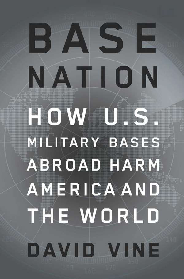 Base Nation: How U.S. Military Bases Abroad Harm America and the World by David Vine