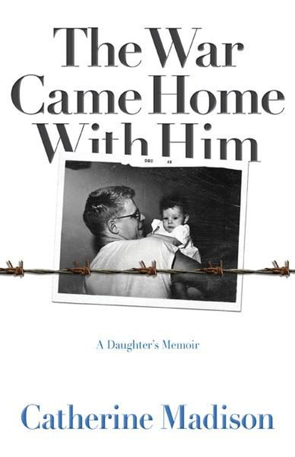 The War Came Home With Him: A Daughter's Memoir by Catherine Madison